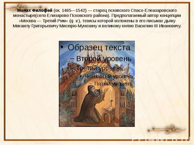 Монах Филофей(ок.1465—1542)— старецпсковскогоСпасо-Елеазаровского монастыря(село ЕлизаровоПсковского района). Предполагаемый автор концепции «Москва— Третий Рим» (q. v.), тезисы которой изложены в его письма…