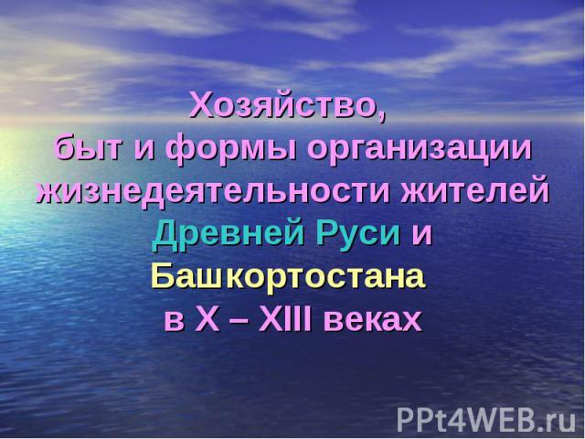 Хозяйство, быт и формы организации жизнедеятельности жителей Древней Руси и Башкортостана в X – XIII веках