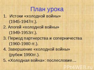 План урока Истоки «холодной войны» (1945-1947гг.). 2. Апогей «холодной войны» (1