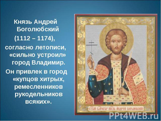 Князь Андрей Боголюбский (1112 – 1174), согласно летописи, «сильно устроил» город Владимир. Он привлек в город «купцов хитрых, ремесленников рукодельников всяких».
