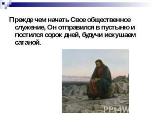 Прежде чем начать Свое общественное служение, Он отправился в пустыню и постился