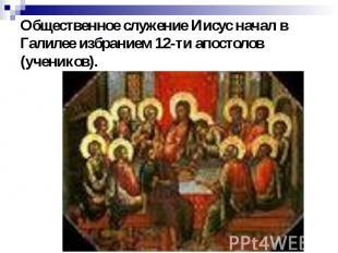 Общественное служение Иисус начал в Галилее избранием 12-ти апостолов (учеников)