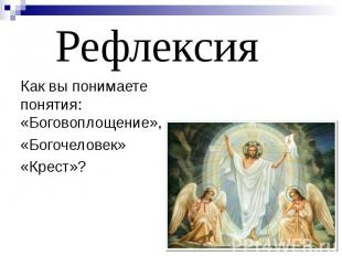 Рефлексия Как вы понимаете понятия: «Боговоплощение», «Богочеловек» «Крест»?