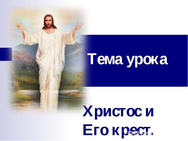 Тема урока Христос и Его крест.