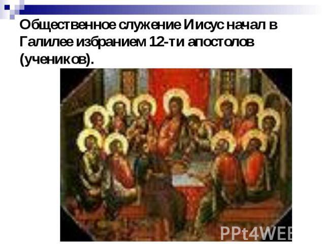 Общественное служение Иисус начал в Галилее избранием 12-ти апостолов (учеников).