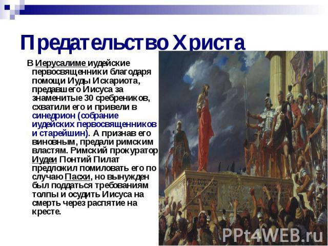 Предательство Христа В Иерусалиме иудейские первосвященники благодаря помощи Иуды Искариота, предавшего Иисуса за знаменитые 30 сребреников, схватили его и привели в синедрион (собрание иудейских первосвященников и старейшин). А признав его виновным…