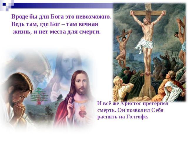 Вроде бы для Бога это невозможно. Ведь там, где Бог – там вечная жизнь, и нет места для смерти. И всё же Христос претерпел смерть. Он позволил Себя распять на Голгофе.