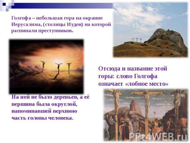 Голгофа – небольшая гора на окраине Иерусалима, (столицы Иудеи) на которой распинали преступников. На ней не было деревьев, а её вершина была округлой, напоминавшей верхнюю часть головы человека.