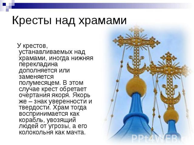 Кресты над храмами У крестов, устанавливаемых над храмами, иногда нижняя перекладина дополняется или заменяется полумесяцем. В этом случае крест обретает очертания якоря. Якорь же – знак уверенности и твердости. Храм тогда воспринимается как корабль…
