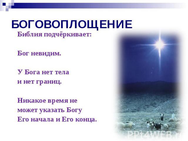 БОГОВОПЛОЩЕНИЕ Библия подчёркивает: Бог невидим. У Бога нет тела и нет границ. Никакое время не может указать Богу Его начала и Его конца.