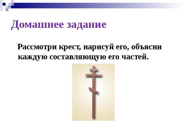 Домашнее задание Рассмотри крест, нарисуй его, объясни каждую составляющую его частей.