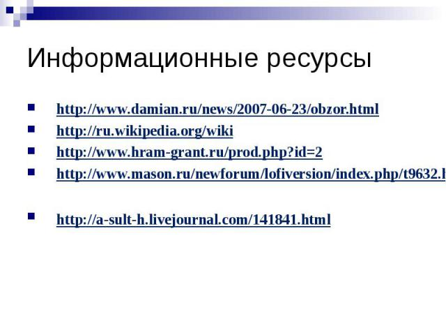 Информационные ресурсы http://www.damian.ru/news/2007-06-23/obzor.html http://ru.wikipedia.org/wiki http://www.hram-grant.ru/prod.php?id=2 http://www.mason.ru/newforum/lofiversion/index.php/t9632.html http://a-sult-h.livejournal.com/141841.html