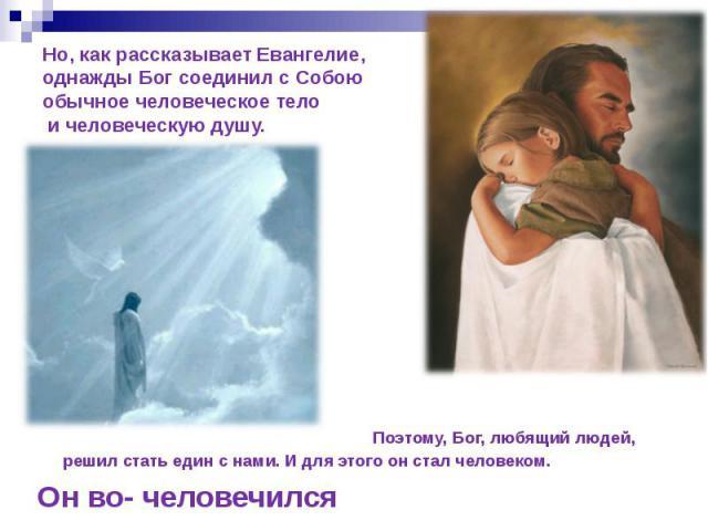 Но, как рассказывает Евангелие, однажды Бог соединил с Собою обычное человеческое тело и человеческую душу. Поэтому, Бог, любящий людей, решил стать един с нами. И для этого он стал человеком. Он во- человечился