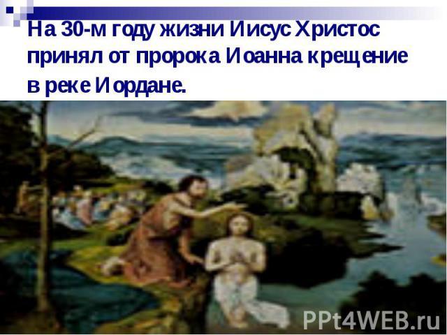 На 30-м году жизни Иисус Христос принял от пророка Иоанна крещение в реке Иордане.