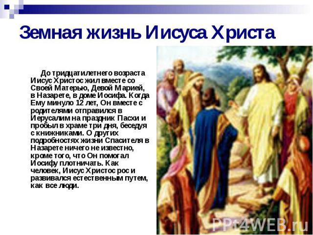 Земная жизнь Иисуса Христа До тридцатилетнего возраста Иисус Христос жил вместе со Своей Матерью, Девой Марией, в Назарете, в доме Иосифа. Когда Ему минуло 12 лет, Он вместе с родителями отправился в Иерусалим на праздник Пасхи и пробыл в храме три …