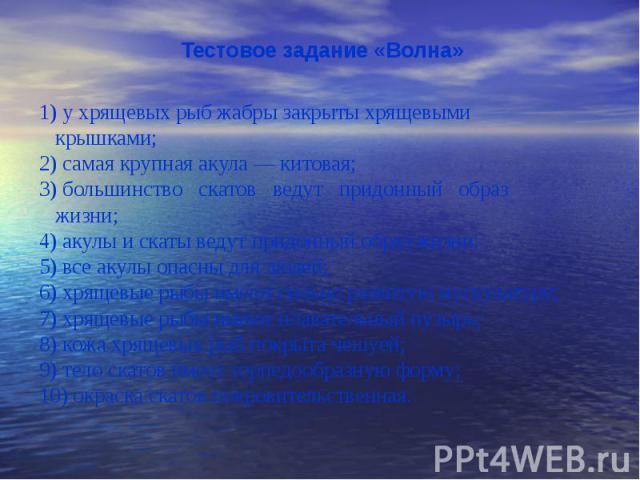Тестовое задание «Волна» Тестовое задание «Волна» 1) у хрящевых рыб жабры закрыты хрящевыми крышками; 2) самая крупная акула — китовая; 3) большинство скатов ведут придонный образ жизни; 4) акулы и скаты ведут придонный образ жизни; 5) все акулы опа…