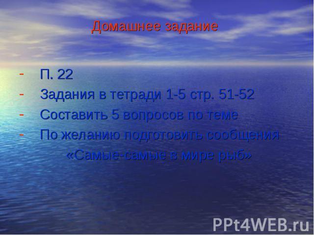 П. 22 П. 22 Задания в тетради 1-5 стр. 51-52 Составить 5 вопросов по теме По желанию подготовить сообщения «Самые-самые в мире рыб»