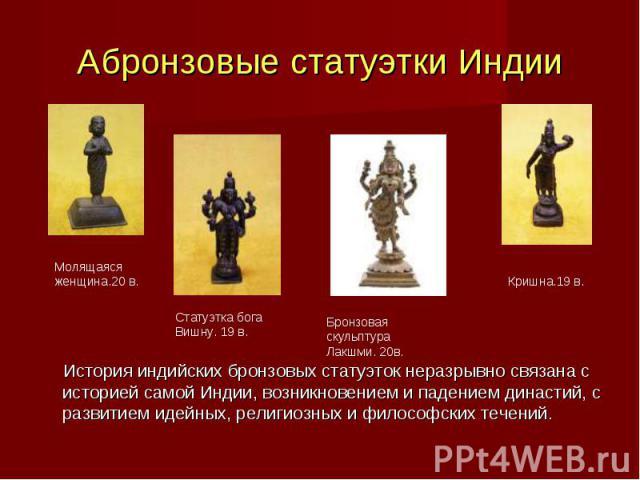 История индийских бронзовых статуэток неразрывно связана с историей самой Индии, возникновением и падением династий, с развитием идейных, религиозных и философских течений. История индийских бронзовых статуэток неразрывно связана с историей самой Ин…