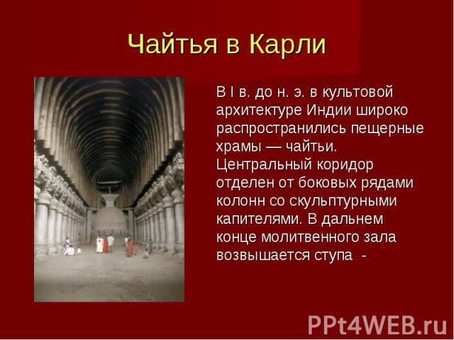 В I в. до н. э. в культовой архитектуре Индии широко распространились пещерные храмы — чайтьи. Центральный коридор отделен от боковых рядами колонн со скульптурными капителями. В дальнем конце молитвенного зала возвышается ступа - В I в. до н. э. в …