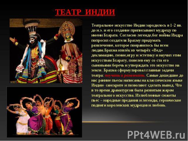 Театральное искусство Индии зародилось в 1-2 вв. до н.э. и его создание приписывают мудрецу по имени Бхарата. Согласно легенде,бог войны Индра попросил создателя Брахму придумать развлечение, которое понравилось бы всем людям.Брахма извлёк из четырё…