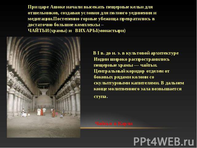 В I в. до н. э. в культовой архитектуре Индии широко распространились пещерные храмы — чайтьи. Центральный коридор отделен от боковых рядами колонн со скульптурными капителями. В дальнем конце молитвенного зала возвышается ступа. В I в. до н. э. в к…