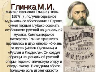 Михаил Иванович Глинка ( 1804-1957г. ) , получив серьёзное музыкальное образован