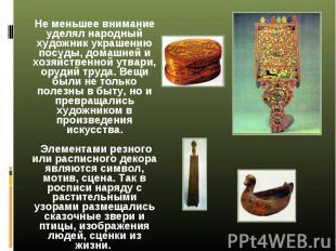 Не меньшее внимание уделял народный художник украшению посуды, домашней и хозяйс