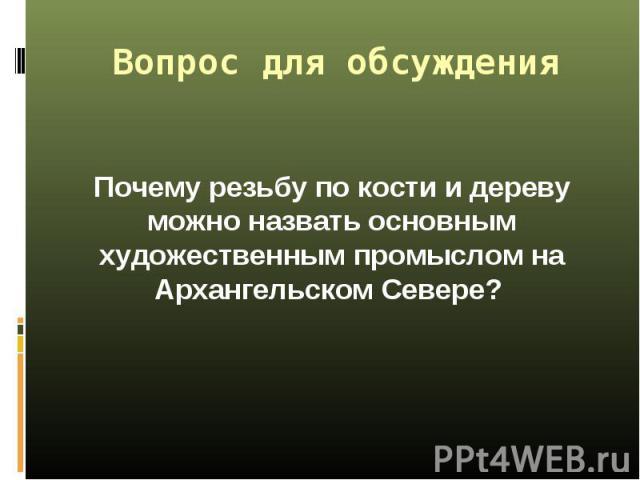 Почему резьбу по кости и дереву можно назвать основным художественным промыслом на Архангельском Севере? Почему резьбу по кости и дереву можно назвать основным художественным промыслом на Архангельском Севере?