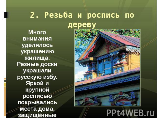 Много внимания уделялось украшению жилища. Резные доски украшали русскую избу. Яркой и крупной росписью покрывались места дома, защищённые от дождя. Много внимания уделялось украшению жилища. Резные доски украшали русскую избу. Яркой и крупной роспи…