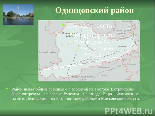 Одинцовский район Район имеет общие границы с г. Москвой на востоке, Истринским, Красногорским – на севере, Рузским – на западе, Наро – Фоминским – на юге, Ленинским – на юго - востоке районами Московской области.