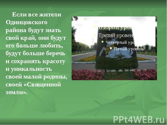 Если все жители Одинцовского района будут знать свой край, они будут его больше любить, будут больше беречь и сохранять красоту и уникальность своей малой родины, своей «Священной земли». Если все жители Одинцовского района будут знать свой край, он…