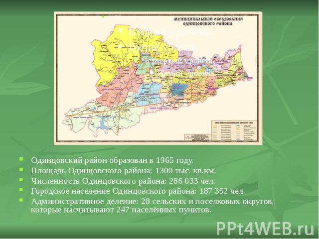 Одинцовский район образован в 1965 году. Одинцовский район образован в 1965 году. Площадь Одинцовского района: 1300 тыс. кв.км. Численность Одинцовского района: 286033 чел. Городское население Одинцовского района: 187352 чел. Администрат…