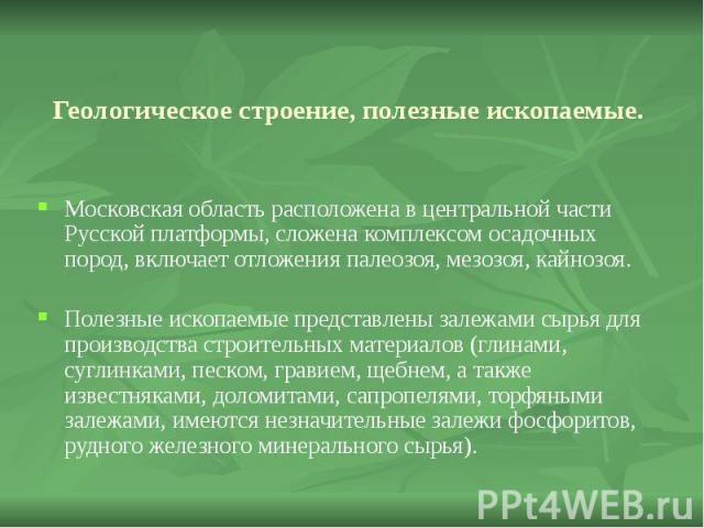 Геологическое строение, полезные ископаемые. Московская область расположена в центральной части Русской платформы, сложена комплексом осадочных пород, включает отложения палеозоя, мезозоя, кайнозоя. Полезные ископаемые представлены залежами сырья дл…