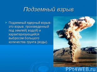 Подземный взрыв Подземный ядерный взрыв- это взрыв, произведенный под землей( во