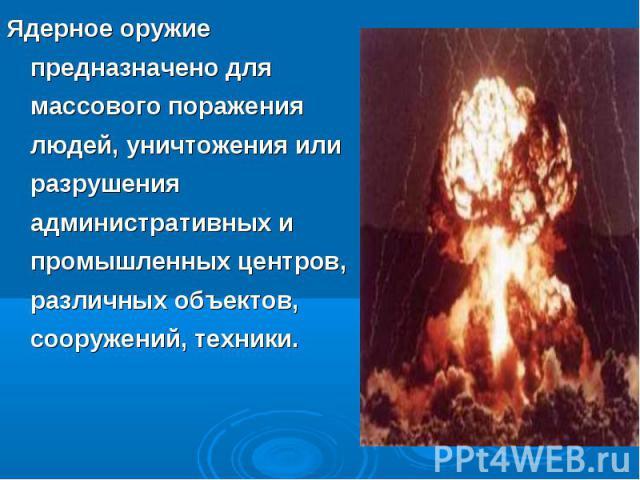 Ядерное оружие предназначено для массового поражения людей, уничтожения или разрушения административных и промышленных центров, различных объектов, сооружений, техники. Ядерное оружие предназначено для массового поражения людей, уничтожения или разр…