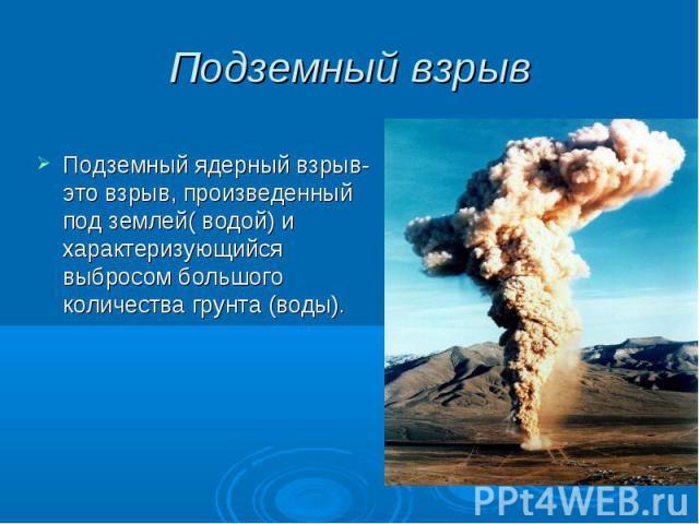 Подземный взрыв Подземный ядерный взрыв- это взрыв, произведенный под землей( водой) и характеризующийся выбросом большого количества грунта (воды).