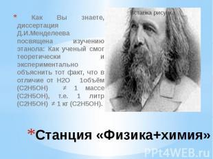 Станция «Физика+химия» Как Вы знаете, диссертация Д.И.Менделеева посвящена изуче