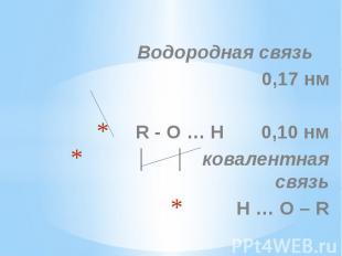 Водородная связь Водородная связь 0,17 нм R - O … H 0,10 нм │ │ ковалентная связ