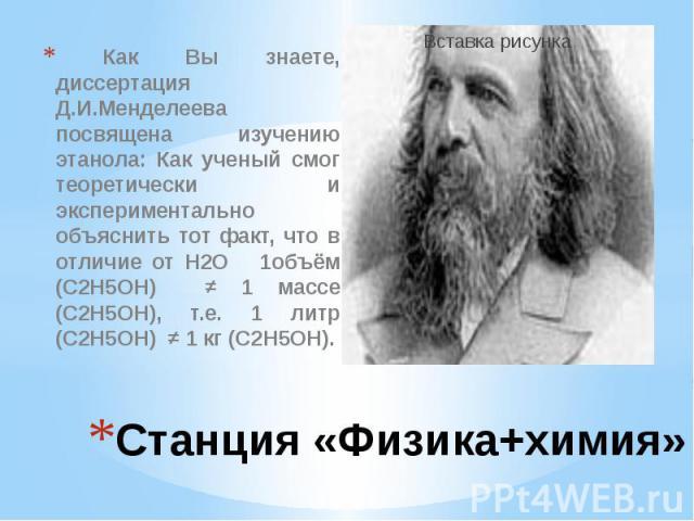 Станция «Физика+химия» Как Вы знаете, диссертация Д.И.Менделеева посвящена изучению этанола: Как ученый смог теоретически и экспериментально объяснить тот факт, что в отличие от Н2О 1объём (С2Н5ОН) ≠ 1 массе (С2Н5ОН), т.е. 1 литр (С2Н5ОН) ≠ 1 кг (С2Н5ОН).