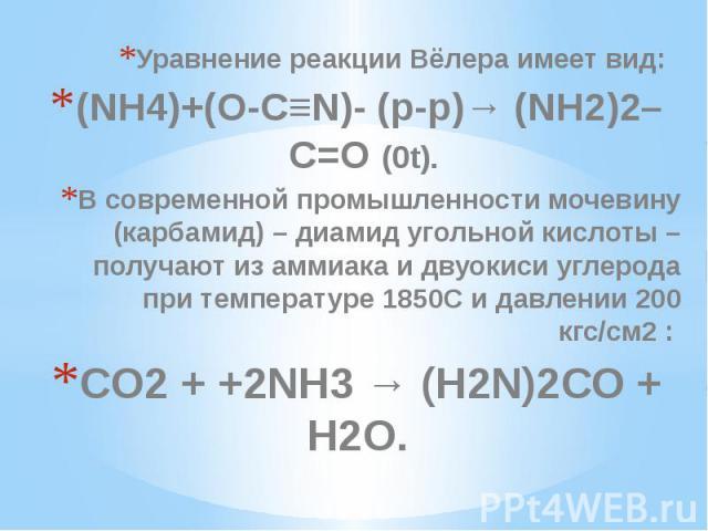 Уравнение реакции Вёлера имеет вид: Уравнение реакции Вёлера имеет вид: (NH4)+(O-C≡N)- (p-p)→ (NH2)2–C=O (0t). В современной промышленности мочевину (карбамид) – диамид угольной кислоты – получают из аммиака и двуокиси углерода при температуре 1850С…