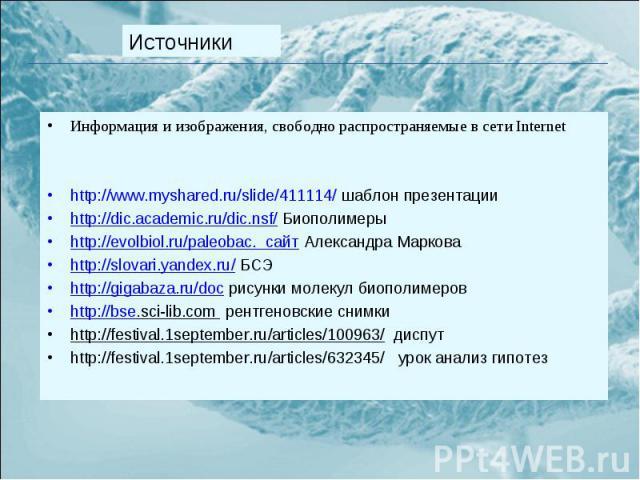 Информация и изображения, свободно распространяемые в сети Internet Информация и изображения, свободно распространяемые в сети Internet http://www.myshared.ru/slide/411114/ шаблон презентации http://dic.academic.ru/dic.nsf/ Биополимеры http://evolbi…