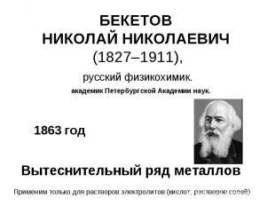 БЕКЕТОВ НИКОЛАЙ НИКОЛАЕВИЧ (1827–1911), русский физикохимик.