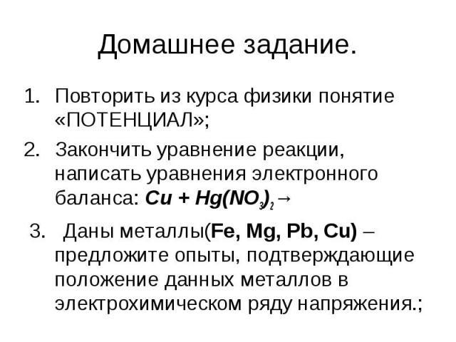 Домашнее задание. Повторить из курса физики понятие «ПОТЕНЦИАЛ»; Закончить уравнение реакции, написать уравнения электронного баланса: Сu + Hg(NO3)2→ 3. Даны металлы(Fe, Mg, Pb, Cu) – предложите опыты, подтверждающие положение данных металлов в элек…