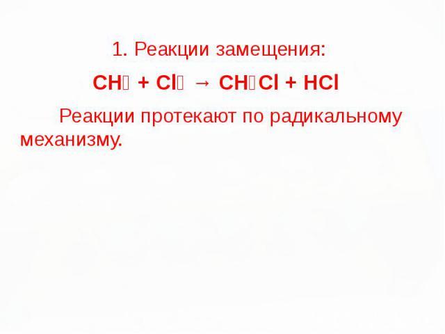 1. Реакции замещения: 1. Реакции замещения: CH₄ + Cl₂ → CH₃Cl + HCl Реакции протекают по радикальному механизму.