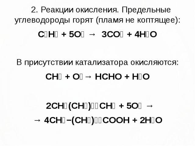 2. Реакции окисления. Предельные углеводороды горят (пламя не коптящее): 2. Реакции окисления. Предельные углеводороды горят (пламя не коптящее): C₃H₈ + 5O₂ → 3CO₂ + 4H₂O В присутствии катализатора окисляются: CH₄ + O₂→ HCHO + H₂O 2CH₃(CH₂)₃₄CH₃ + 5…