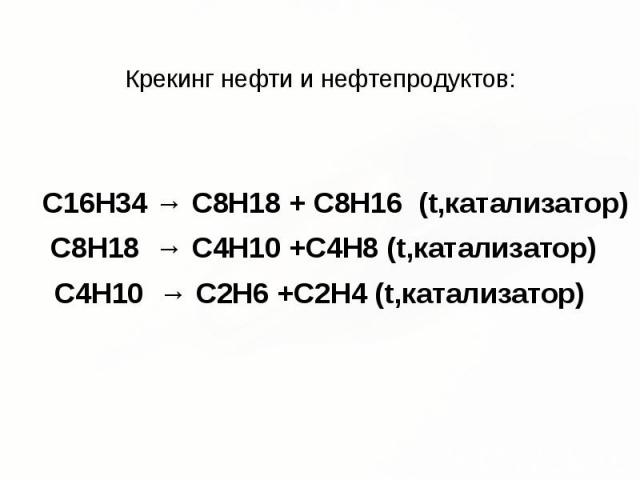 Крекинг нефти и нефтепродуктов: C16H34 → C8H18 + C8H16 (t,катализатор) C8H18 → С4H10 +C4H8 (t,катализатор) С4H10 → C2H6 +C2H4 (t,катализатор)