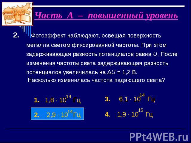 2. Фотоэффект наблюдают, освещая поверхность металла светом фиксированной частоты. При этом задерживающая разность потенциалов равна U. После изменения частоты света задерживающая разность потенциалов увеличилась на ΔU = 1,2 В. 2. Фотоэффект наблюда…