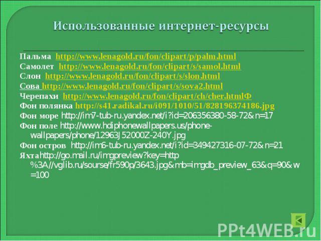 Пальма http://www.lenagold.ru/fon/clipart/p/palm.html Самолет http://www.lenagold.ru/fon/clipart/s/samol.html Слон http://www.lenagold.ru/fon/clipart/s/slon.html Сова http://www.lenagold.ru/fon/clipart/s/sova2.html Черепахи http://www.lenagold.ru/fo…