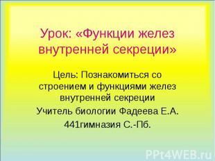 Урок: «Функции желез внутренней секреции» Цель: Познакомиться со строением и фун