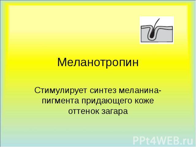 Меланотропин Стимулирует синтез меланина-пигмента придающего коже оттенок загара